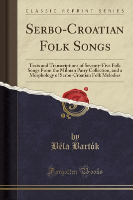 Serbo-Croatian Folk Songs: Texts and Transcriptions of: Bartok, Bela
