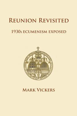Reunion Revisited: 1930s Ecumenism Exposed (Paperback or: Vickers, Mark