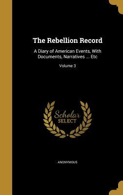 The Rebellion Record: A Diary of American: Anonymous