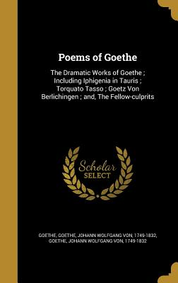 Poems of Goethe: The Dramatic Works of: Goethe, Johann Wolfgang