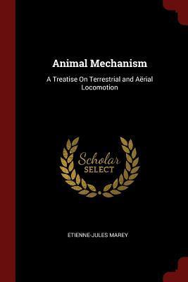 Animal Mechanism: A Treatise on Terrestrial and: Marey, Etienne-Jules