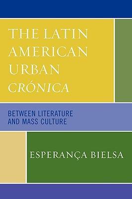 The Latin American Urban Cronica: Between Literature: Bielsa, Esperanca