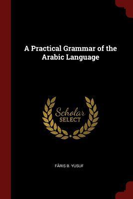 A Practical Grammar of the Arabic Language: Yusuf, Faris B.