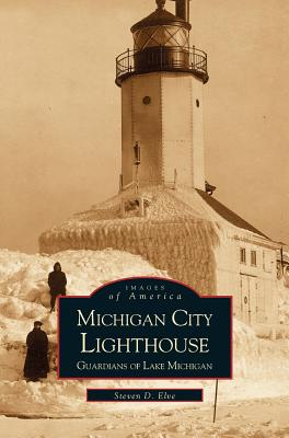 Michigan City Lighthouse: Guardians of Lake Michigan: Elve, Steven
