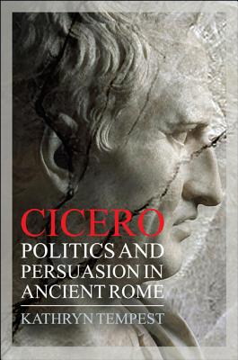 Cicero: Politics and Persuasion in Ancient Rome: Tempest, Kathryn