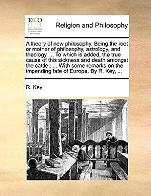 A Theory of New Philosophy. Being the: Key, R.