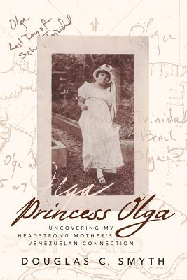Princess Olga: Uncovering My Headstrong Mother's Venezuelan: Smyth, Douglas C.