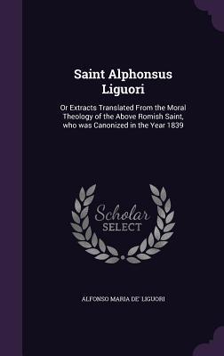 Saint Alphonsus Liguori: Or Extracts Translated from: Liguori, Alfonso Maria