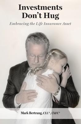 Investments Don't Hug: Embracing the Life Insurance: Bertrang, Mark