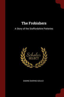 The Frobishers: A Story of the Staffordshire: Baring-Gould, Sabine