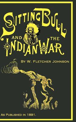 Life of Sitting Bull and History of: Johnson, W. Fletcher
