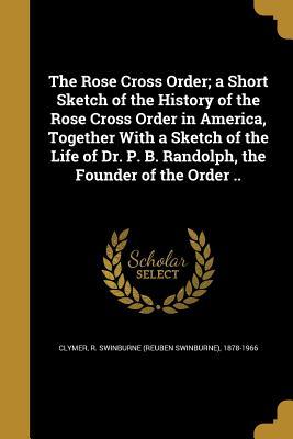 The Rose Cross Order; A Short Sketch: Clymer, R. Swinburne
