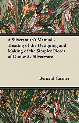 A Silversmith's Manual - Treating of the: Cuzner, Bernard