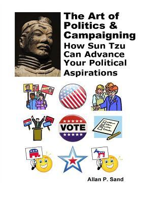 The Art of Politics & Campaigning: How: Sand, Allan P.