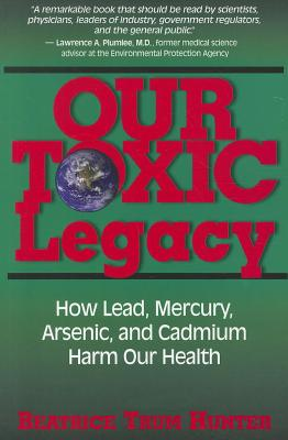 Our Toxic Legacy: How Lead, Mercury, Arsenic,: Hunter, Beatrice Trum