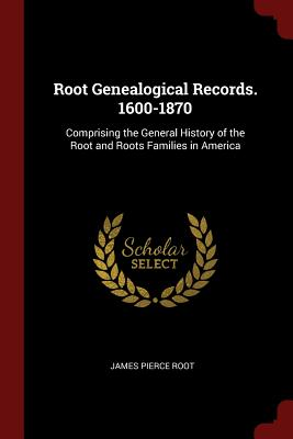 Root Genealogical Records. 1600-1870: Comprising the General: Root, James Pierce