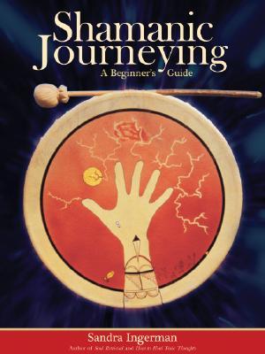 Shamanic Journeying: A Beginner's Guide [With CD]: Ingerman, Sandra
