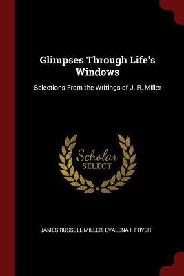 Glimpses Through Life's Windows: Selections from the: Miller, James Russell