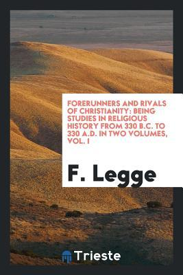 Forerunners and Rivals of Christianity: Being Studies: Legge, F.