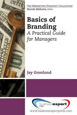 Basics of Branding: A Practical Guide for: Gronlund, Jay