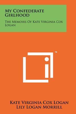 My Confederate Girlhood: The Memoirs of Kate: Logan, Kate Virginia