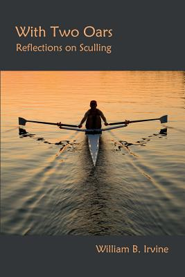 With Two Oars: Reflections on Sculling (Paperback: Irvine, William B.