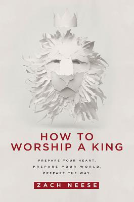 How to Worship a King: Prepare Your: Neese, Zach