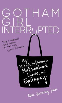 Gotham Girl Interrupted: My Misadventures in Motherhood,: Jones, Alisa Kennedy