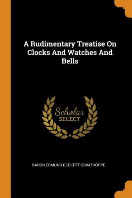 A Rudimentary Treatise on Clocks and Watches: Baron Edmund Beckett