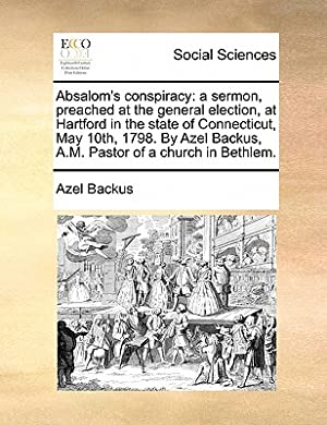 Absalom's Conspiracy: A Sermon, Preached at the: Backus, Azel