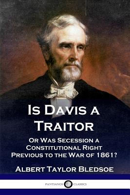 Is Davis a Traitor: .or Was the: Bledsoe, Albert Taylor