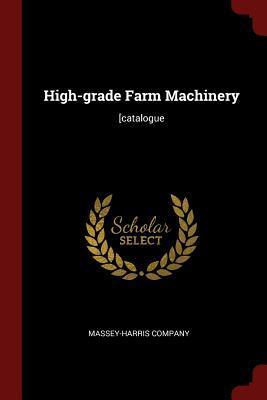 High-Grade Farm Machinery: [catalogue (Paperback or Softback): Massey-Harris Company