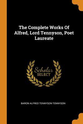 The Complete Works of Alfred, Lord Tennyson,: Baron Alfred Tennyson