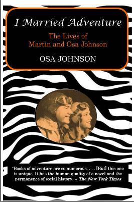 I Married Adventure: The Lives of Martin: Johnson, Osa