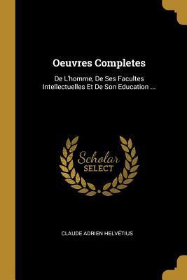 Oeuvres Completes: de l'Homme, de Ses Facultes: Helvetius, Claude Adrien