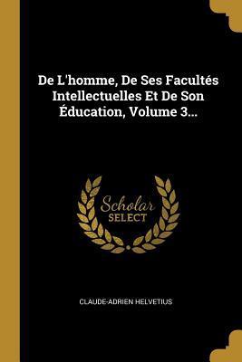 de l'Homme, de Ses Facult�s Intellectuelles Et: Helvetius, Claude-Adrien