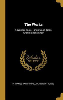The Works: A Wonder-book. Tanglewood Tales. Grandfather's: Hawthorne, Nathaniel