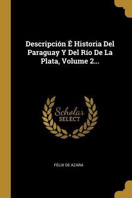 Descripci�n � Historia Del Paraguay Y Del: Azara, Felix De