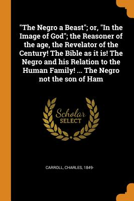 The Negro a Beast; Or, in the: Carroll, Charles