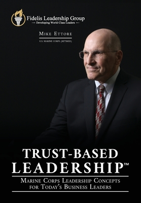 Trust-Based Leadership: Marine Corps Leadership Concepts for Today's Business Leaders (...