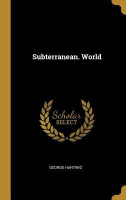 Subterranean. World (Hardback or Cased Book): Hartwig, George