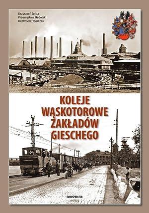 KOLEJE WASKOTOROWE ZAKLADOW GIESCHEGO (NARROW GAUGE RAILWAYS: Soida, Krzysztof; Nadolski,