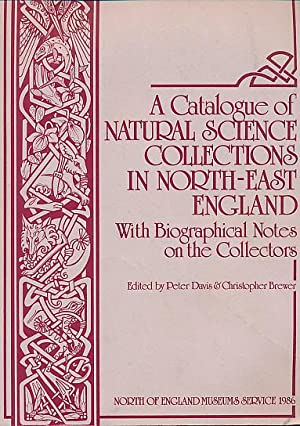A Catalogue of Natural Science Collections in the North-East England. With Biographical Notes on ...