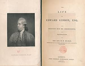 The Life of Edward Gibbon, Esq. With Selections from his Correspondence and Illustrations: Milman, ...