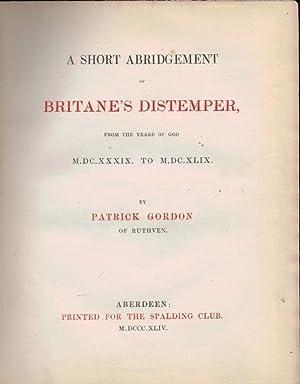 A Short Abridgement of Britane's Distemper, from the Yeare of God MDCXXXIX to MDCXLIX: Gordon,...