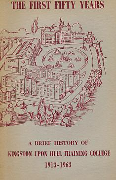 The First Fifty Years. A Brief History of Kingston Upon Hull Training College 1913-1963: Bibby, ...