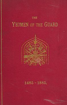 The Yeoman of the Guard: Their History from 1485 - 1885. And a Concise Account of the Tower Warders...