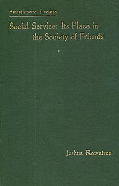 Swathmore Lecture. Social Service. Its Place in the Society of Friends: Rowntree, Joshua