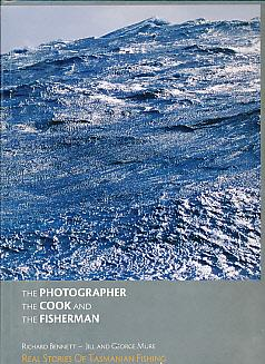 The Photographer the Cook and the Fisherman. Real Stories of Tasmanian Fishing: Bennett, Richard; ...