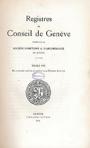 Registres du Conseil de Genève. Tome VII. Du 11 Janvier 1508 au 27 Octobre 1514 [Volumes 16 ...